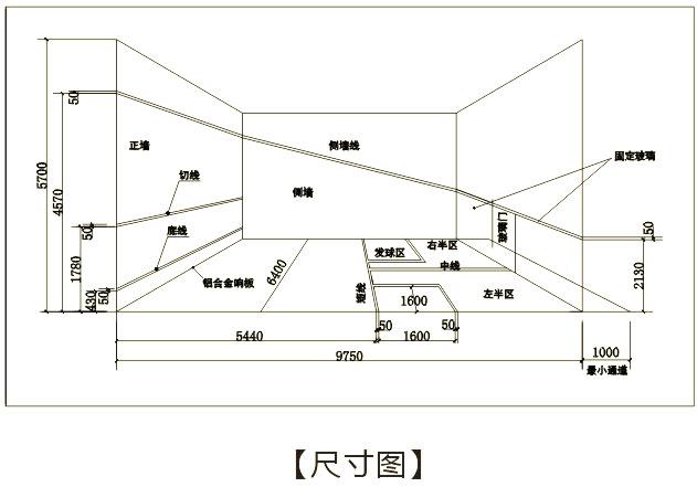 寬6.4米,長9.75米,前高4.57米,后高2.13米,天花高度5~6米,響板高度0.48米,正面發球線高度1.83米,地面發球線距后墻4.26米,半場線將地面發球線與后墻從中心向左右平分,發球區為1.6米見方。